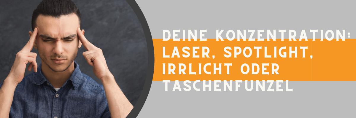 Deine Konzentration: Laser, Spotlight, Irrlicht oder Taschenfunzel