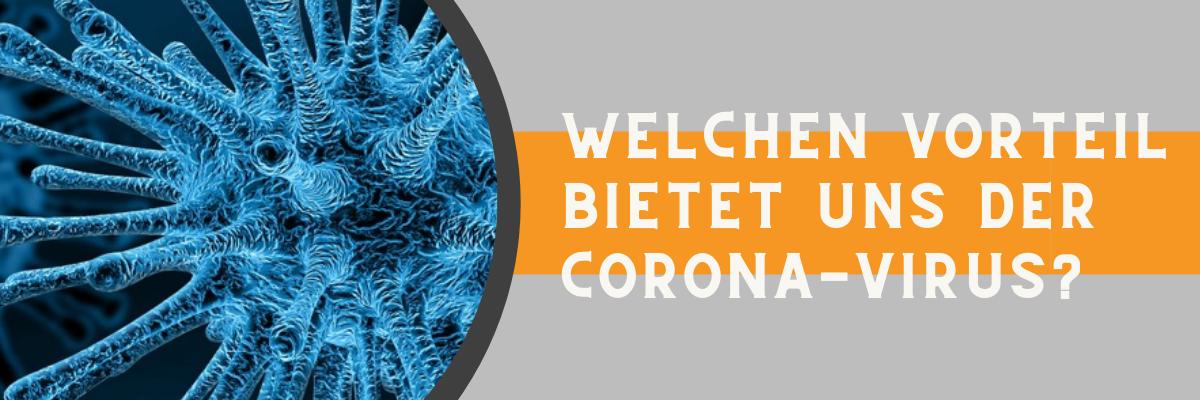 Welche Vorteil bietet uns der Corona-Virus?