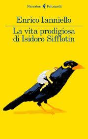 La vita prodigiosa di Isidoro Sifflotin di Ianniello Enrico      Prezzo:  € 16,00     ISBN: 9788807031236     Editore: Feltrinelli [collana: I Narratori]     Genere: Narrativa     Dettagli: p. 267