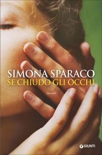 Se chiudo gli occhi di Sparaco Simona      Prezzo:  € 16,00     ISBN: 9788809788763     Editore: Giunti Editore [collana: A]     Genere: Varia     Dettagli: p. 272