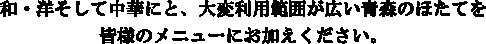 和・洋そして中華にと大変利用範囲が広い青森のほたてを皆様のメニューにお加え下さい。