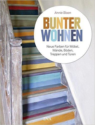Bunter Wohnen, Neue Farben für Möbel, Wände, Böden, Treppen und Türen, Annie Sloan, Wandelbar Wohnen