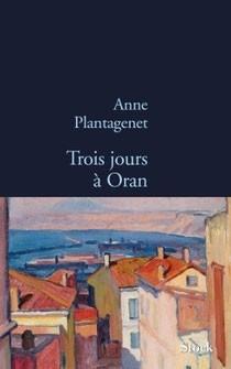 Anne Plantagenet, Trois jours à Oran, Stock éd. Paris 2014, 175p 17€