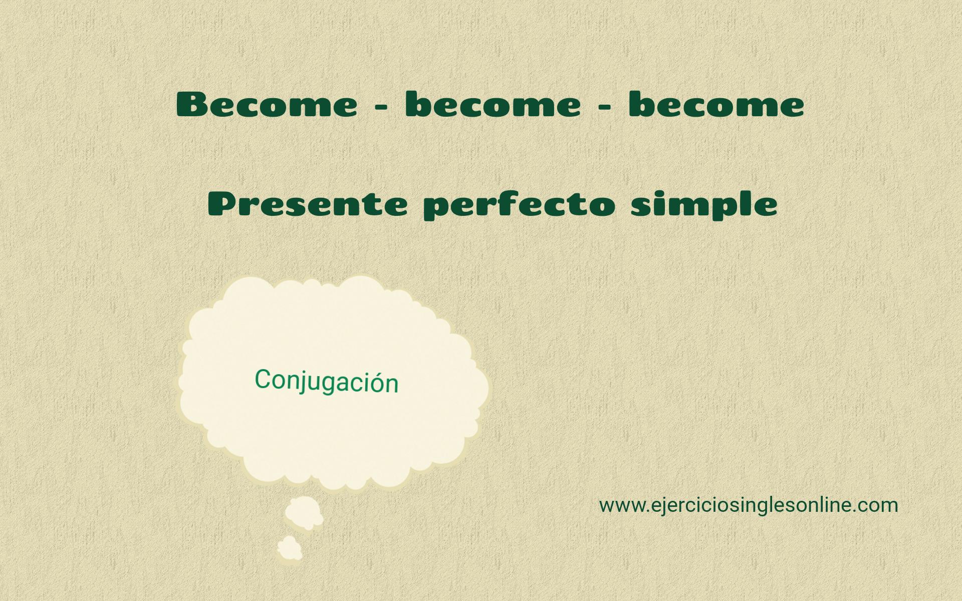 Become -Presente perfecto simple
