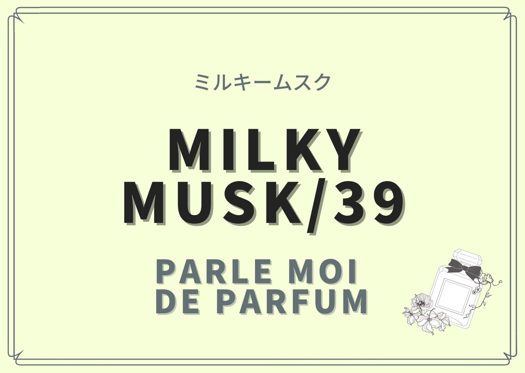 MILKY MUSK/39(ミルキームスク)/PARLE MOI DE PARFUM(パルル モア ドゥ パルファム)