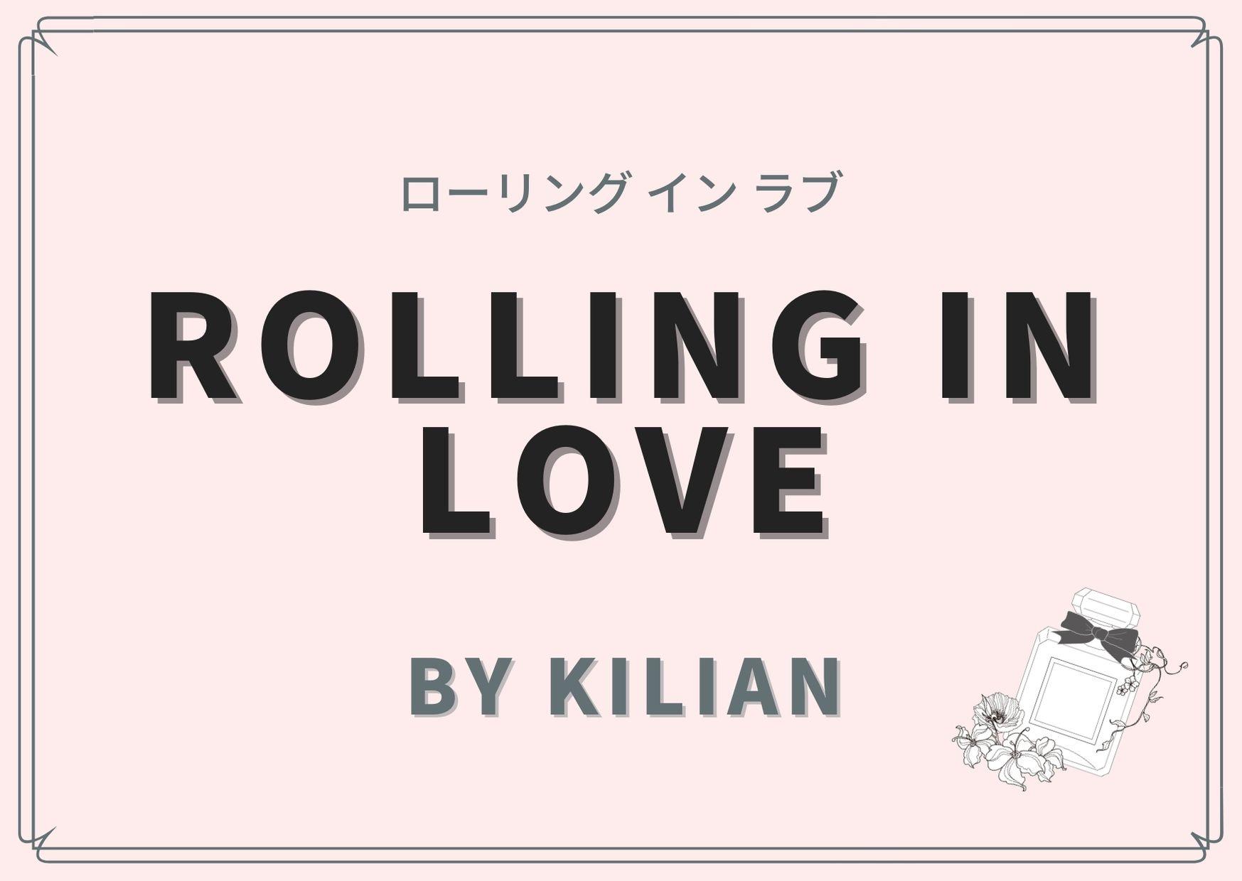 ROLLING IN LOVE(ローリング イン ラブ)/ By Kilian(バイ キリアン)
