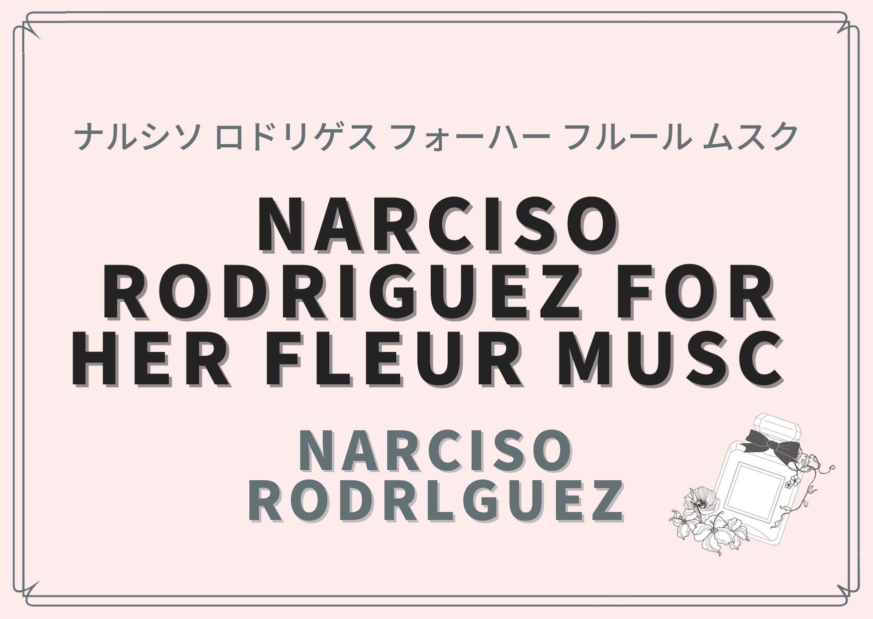NARCISO RODRIGUEZ FOR HER FLEUR MUSC (ナルシソ ロドリゲス フォーハー フルール ムスク)/ Narciso Rodrlguez(ナルシソ ロドリゲス)