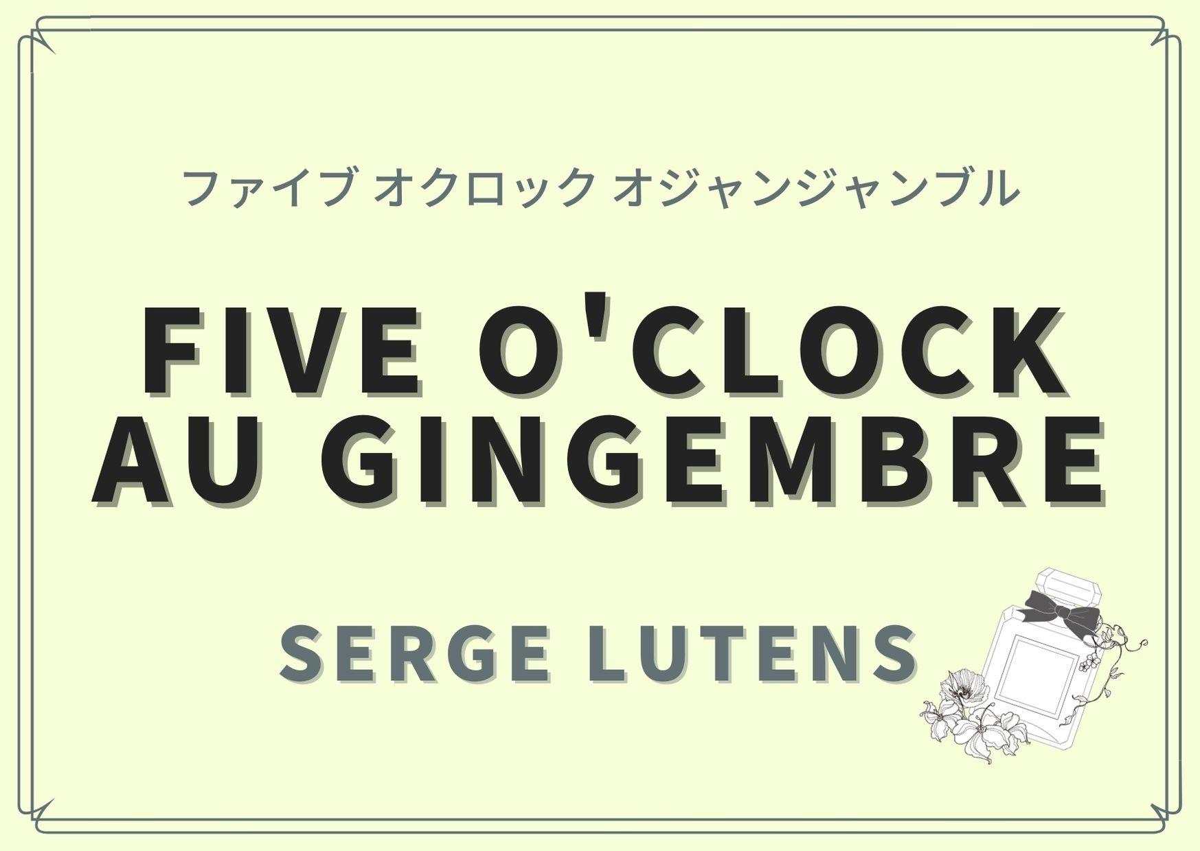Five o'clock au gingembre(ファイブ オクロック オジャンジャンブル)/SERGE LUTENS(セルジュ ルタンス)