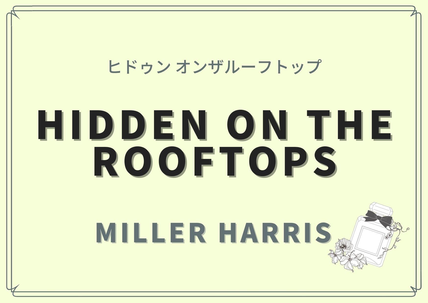 HIDDEN on the rooftops(ヒドゥン オンザルーフトップ)/Miller Harris(ミラー ハリス)