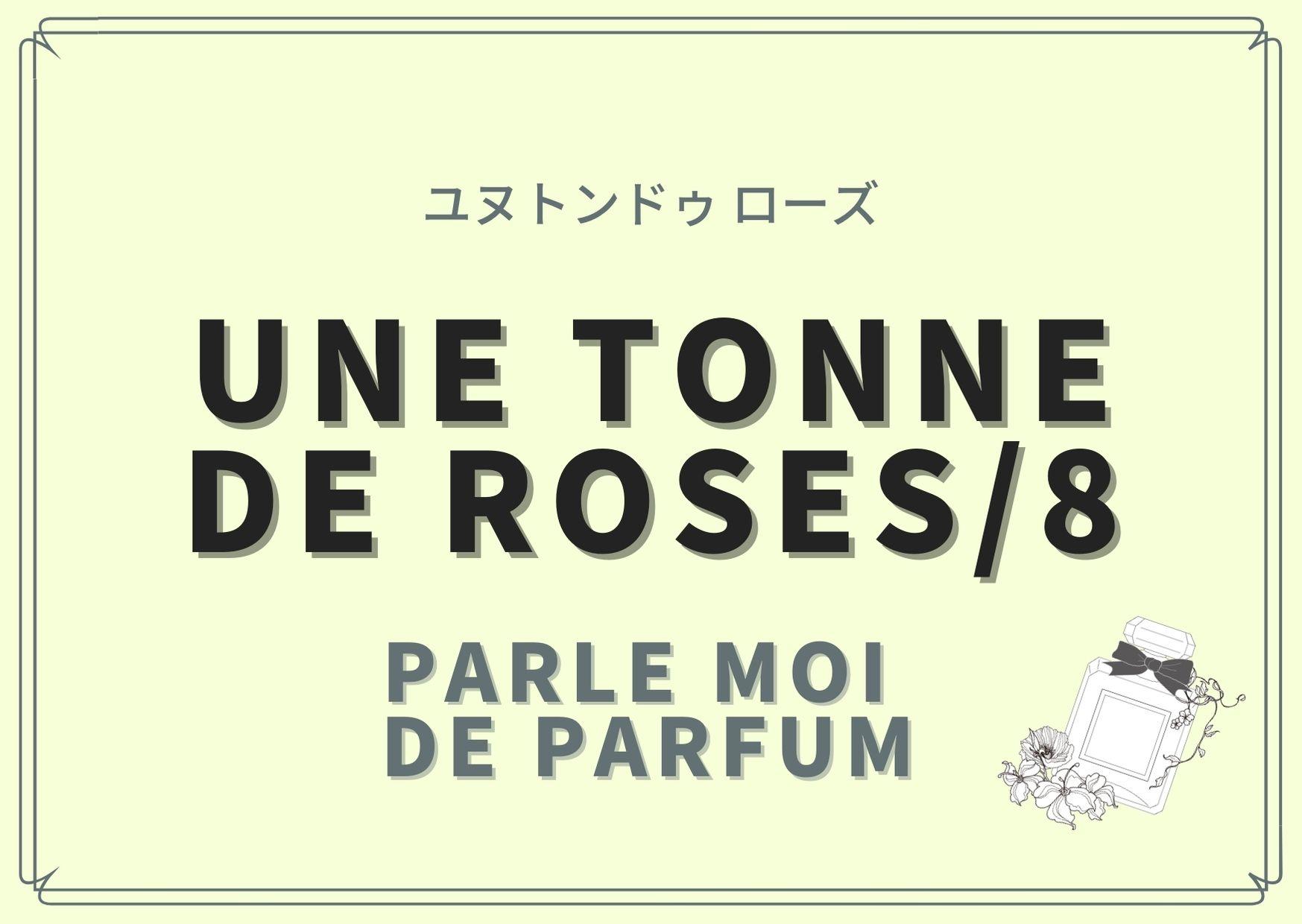 UNE TONNE DE ROSES/8 (ユヌトンドゥ ローズ)/PARLE MOI DE PARFUM(パルル モア ドゥ パルファム)