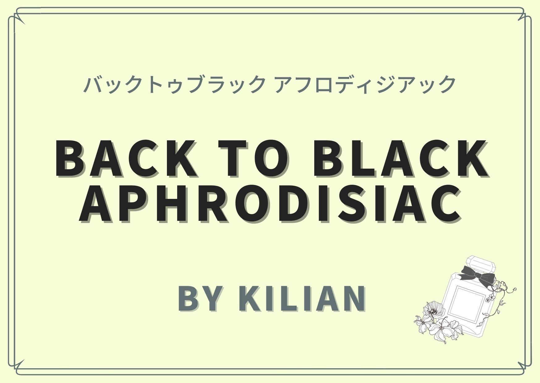 BACK TO BLACK aphrodisiac(バックトゥブラック アフロディジアック)/ By Kilian(バイ キリアン)