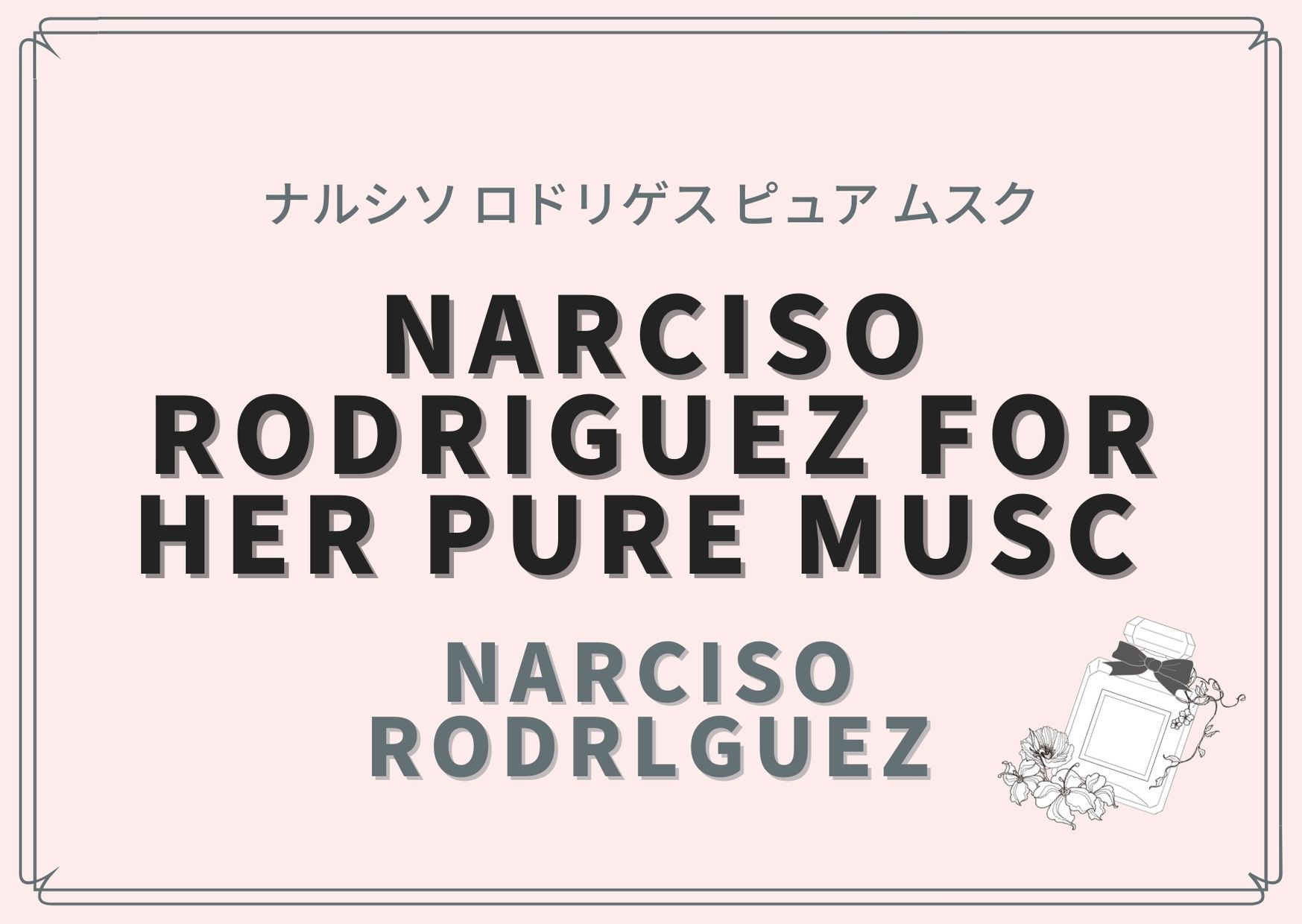 NARCISO RODRIGUEZ FOR HER PURE MUSC  (ナルシソ ロドリゲス ピュア ムスク)/ Narciso Rodrlguez(ナルシソ ロドリゲス)