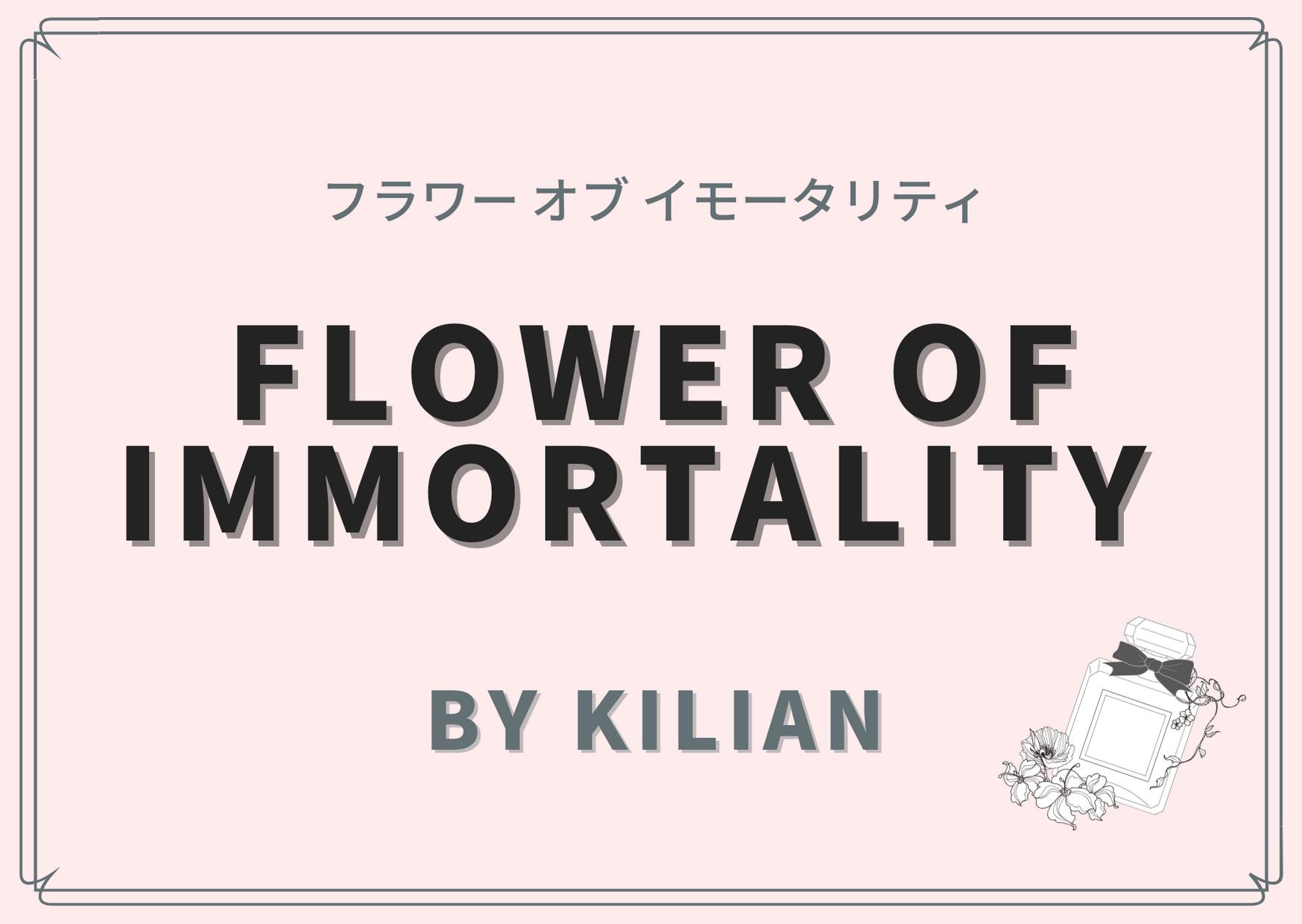 Flower of Immortality (フラワー オブ イモータリティ )/ By Kilian(バイ キリアン)
