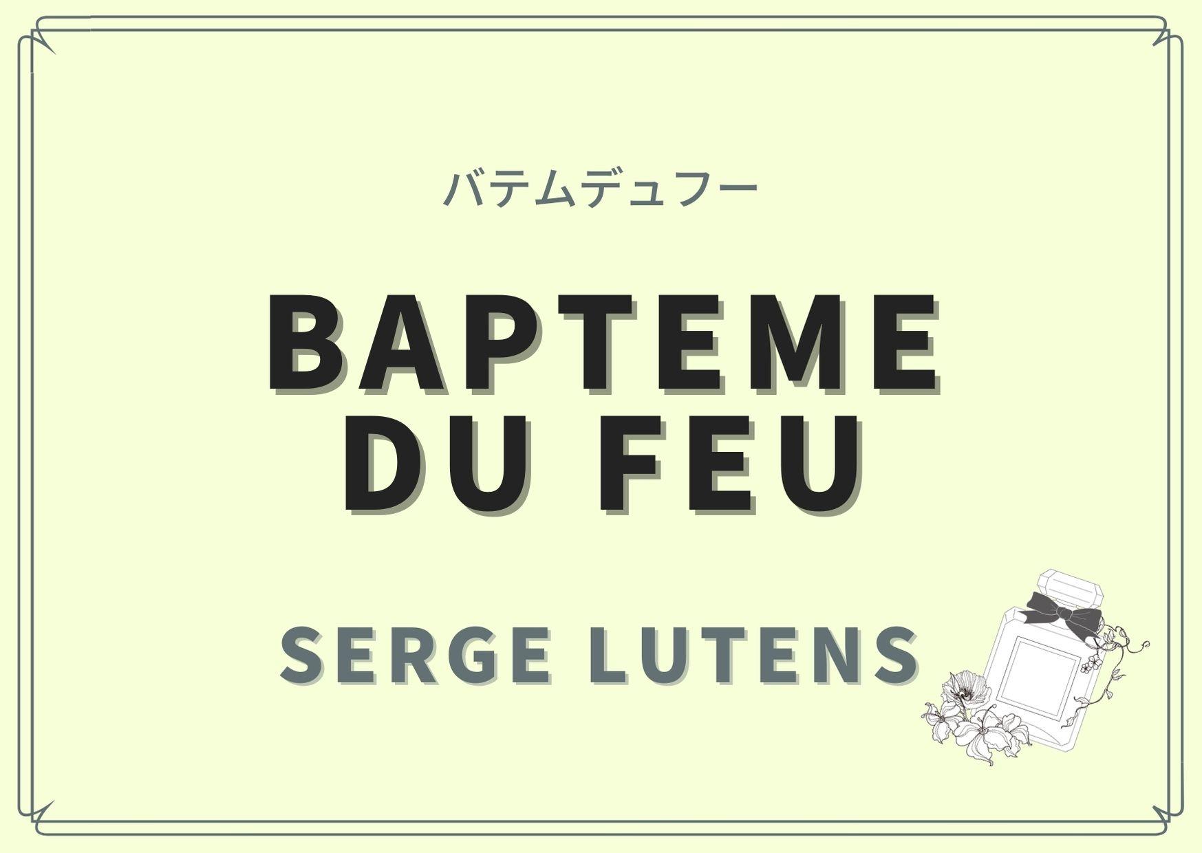 Bapteme du feu(バテムデュフー)/SERGE LUTENS(セルジュ ルタンス)