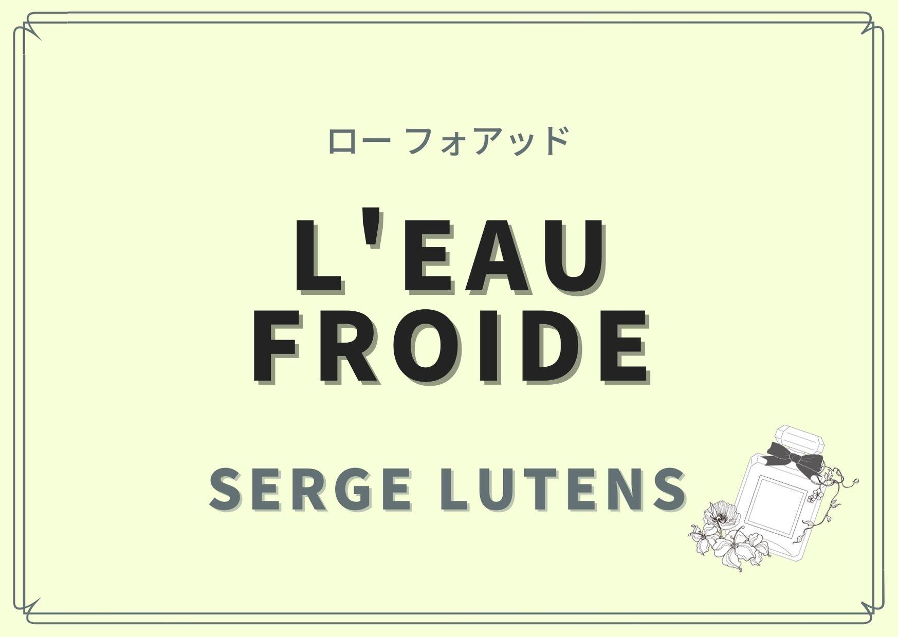 L'EAU FROIDE(ロー フォアッド)/SERGE LUTENS(セルジュ ルタンス)