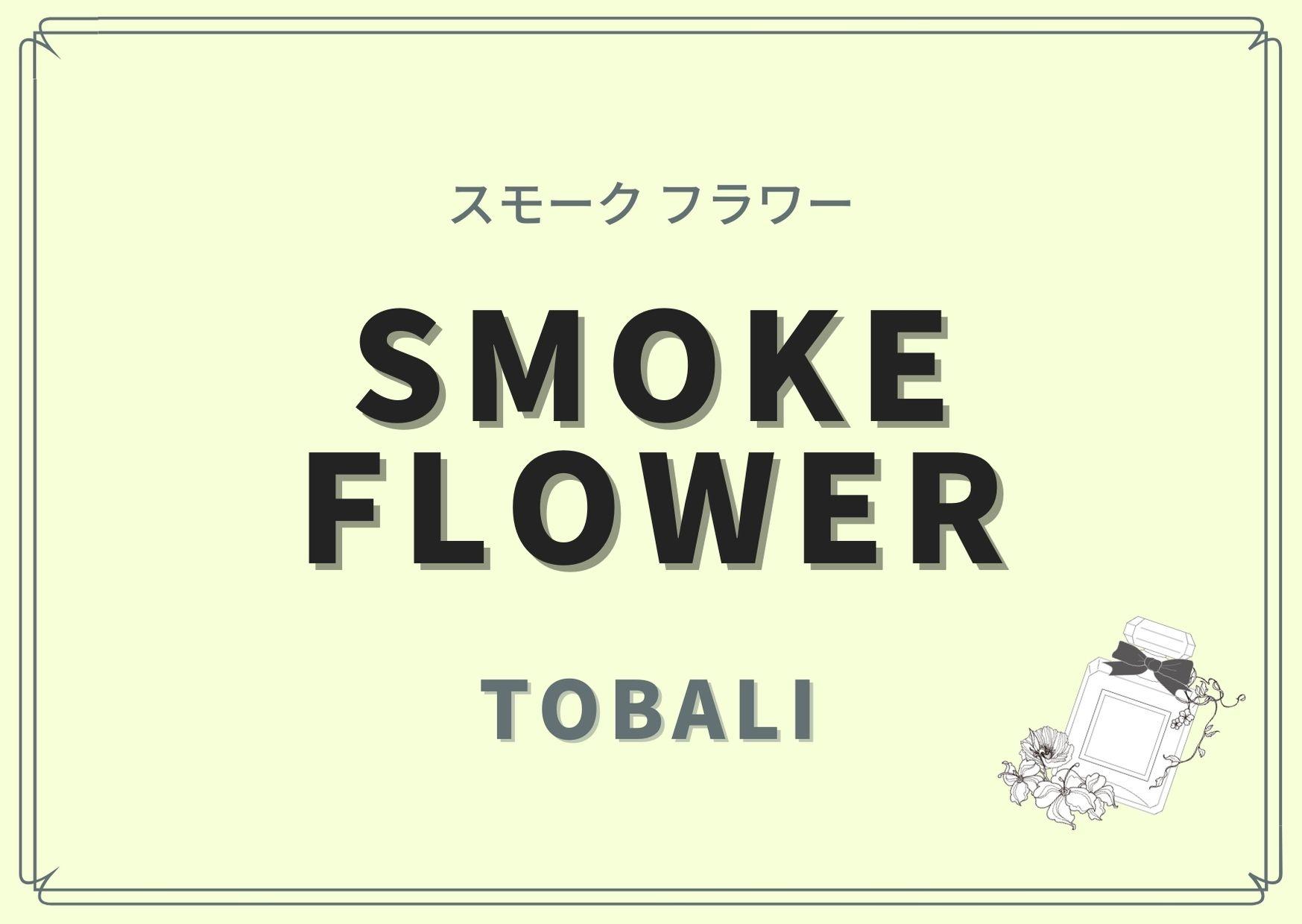 SMOKE FLOWER(スモーク フラワー)/TOBALI(トバリ)