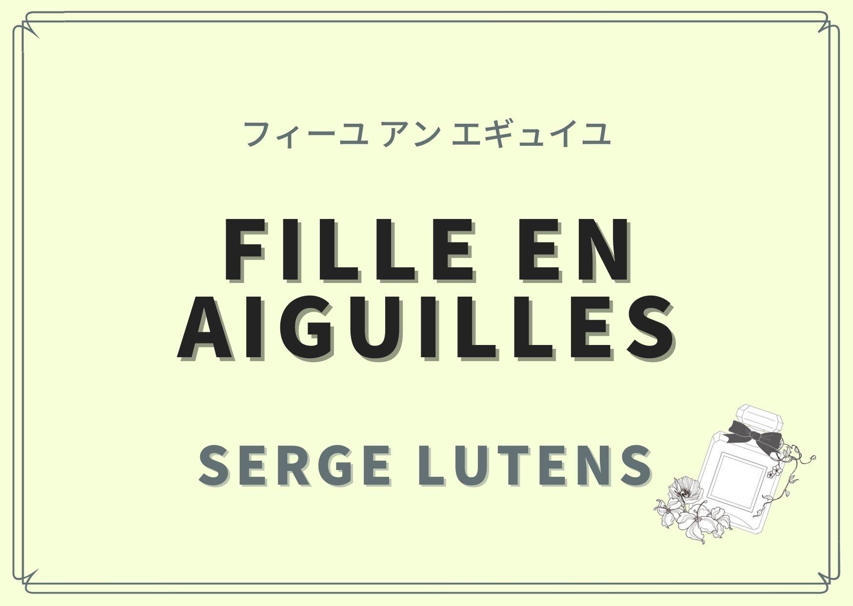 Fille en aiguilles(フィーユ アン エギュイユ)/SERGE LUTENS(セルジュ ルタンス)