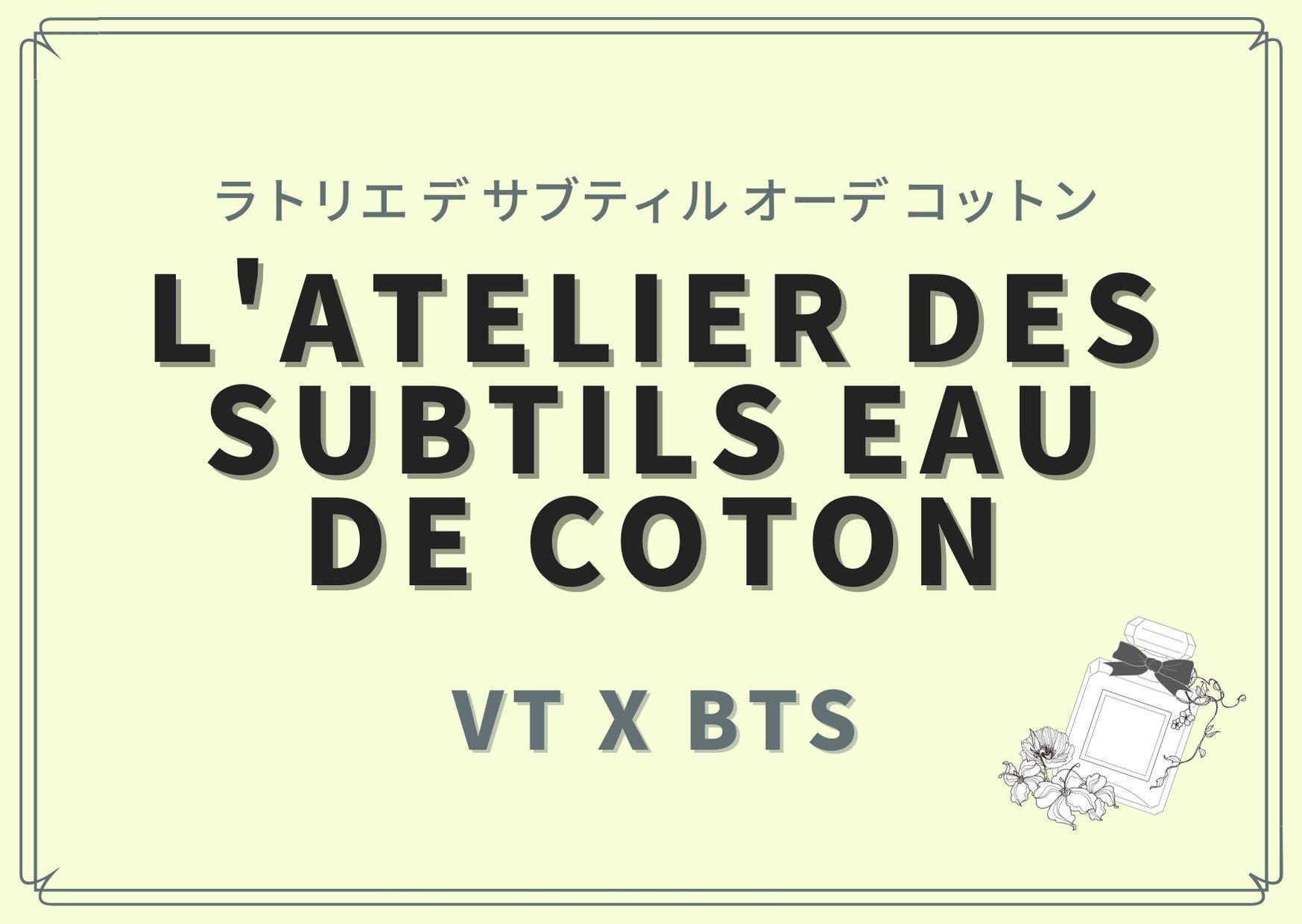 L'Atelier des Subtils Eau de Coton(ラトリエ デ サブティル オーデ コットン)/VTxBTS(ブイティxビーティーエス)