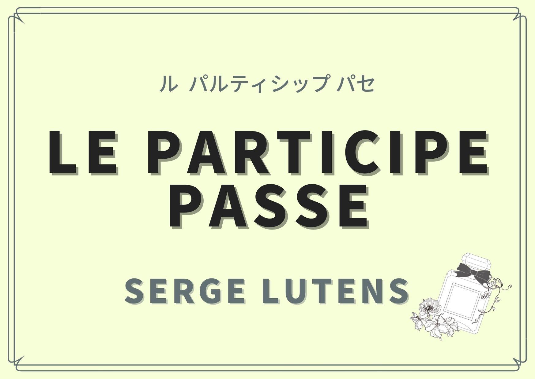 LE PARTICIPE PASSE (ル  パルティシップ パセ)/SERGE LUTENS(セルジュ ルタンス)