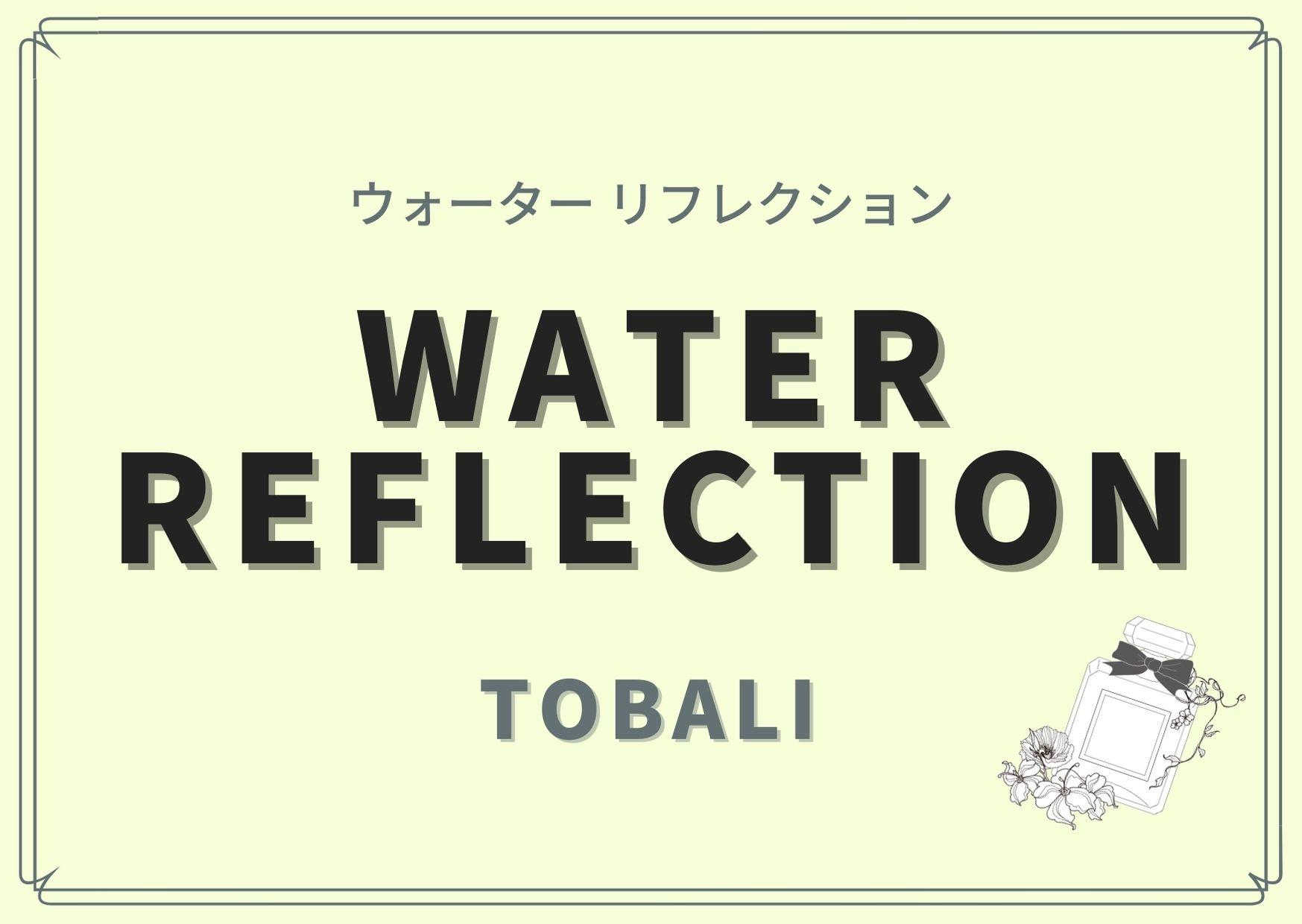 WATER REFLECTION(ウォーター リフレクション)/TOBALI(トバリ)