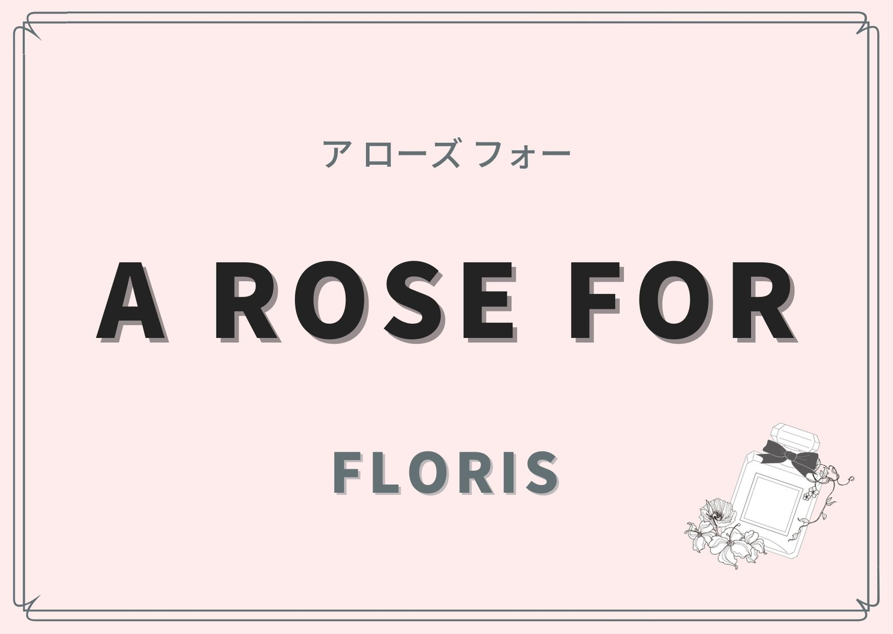 A ROSE FOR(ア ローズ フォー)/ FLORIS(フローリス)