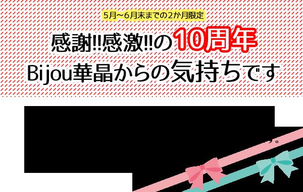 Bijou華晶いつもBijou華晶をご利用いただきありがとうございます。 おかげさまで2018年5月1日をもちまして、 開店10周年を迎えることになりました。 ひとえに皆様方のお引立ての賜物と心より感謝いたしております。 Bijou華晶よりささやかではございますが、 盛大に!10周年イベントを開催しております! この機会にぜひ、来店下さいませ。