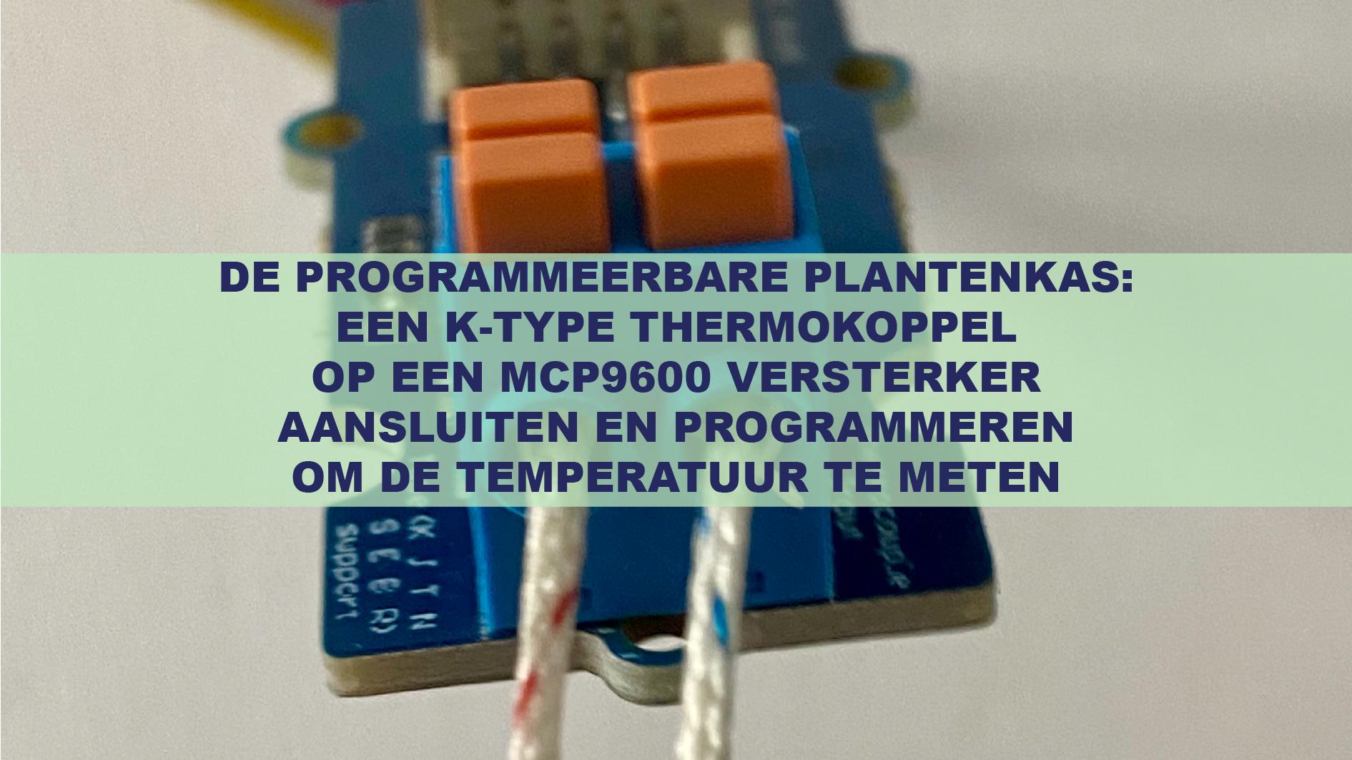 De Programmeerbare Plantenkas: Een K-type thermokoppel op een MCP9600 versterker aansluiten en programmeren om de temperatuur te meten