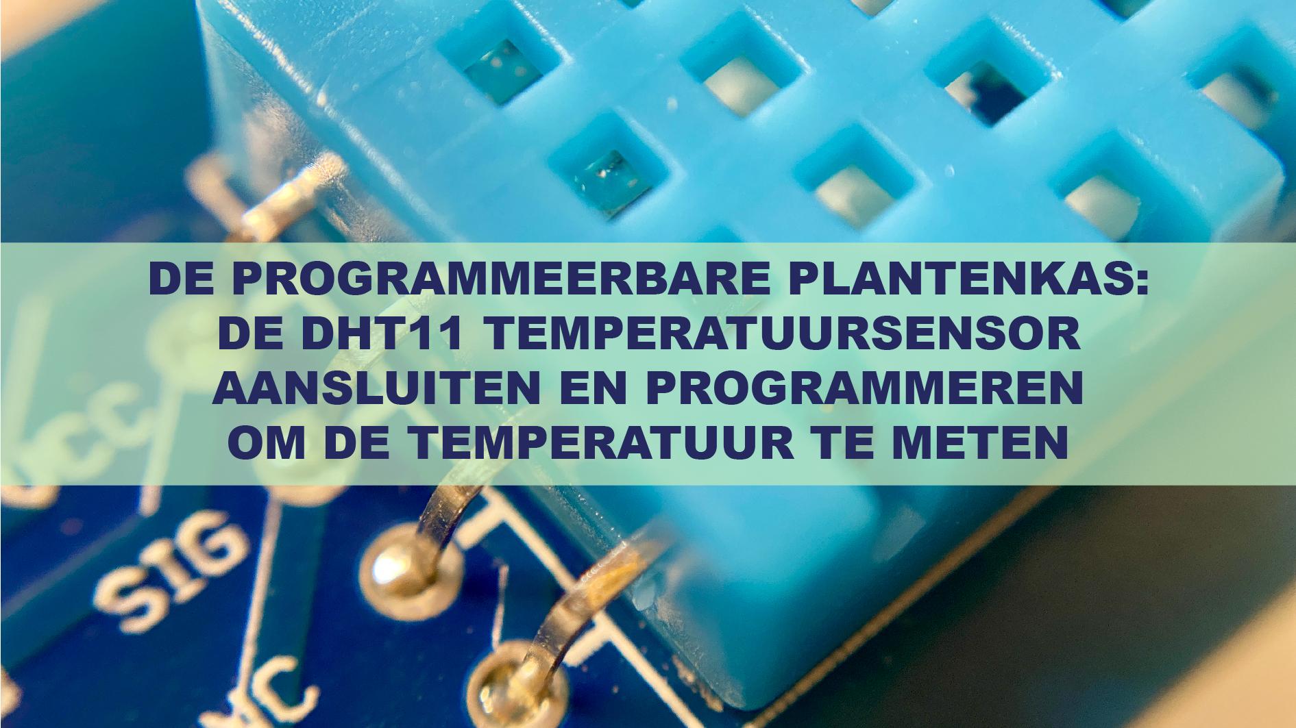 De Programmeerbare Plantenkas: De DHT11 Temperatuursensor Aansluiten En Programmeren Om De Temperatuur Te Meten
