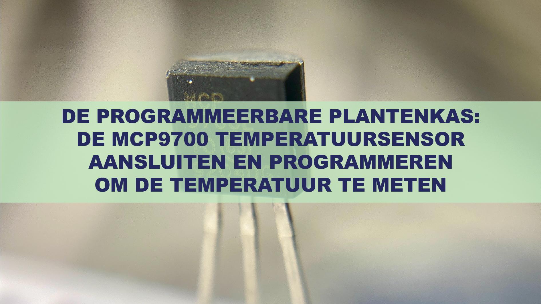 De Programmeerbare Plantenkas: De MCP9700 Temperatuursensor Aansluiten En Programmeren Om De Temperatuur Te Meten