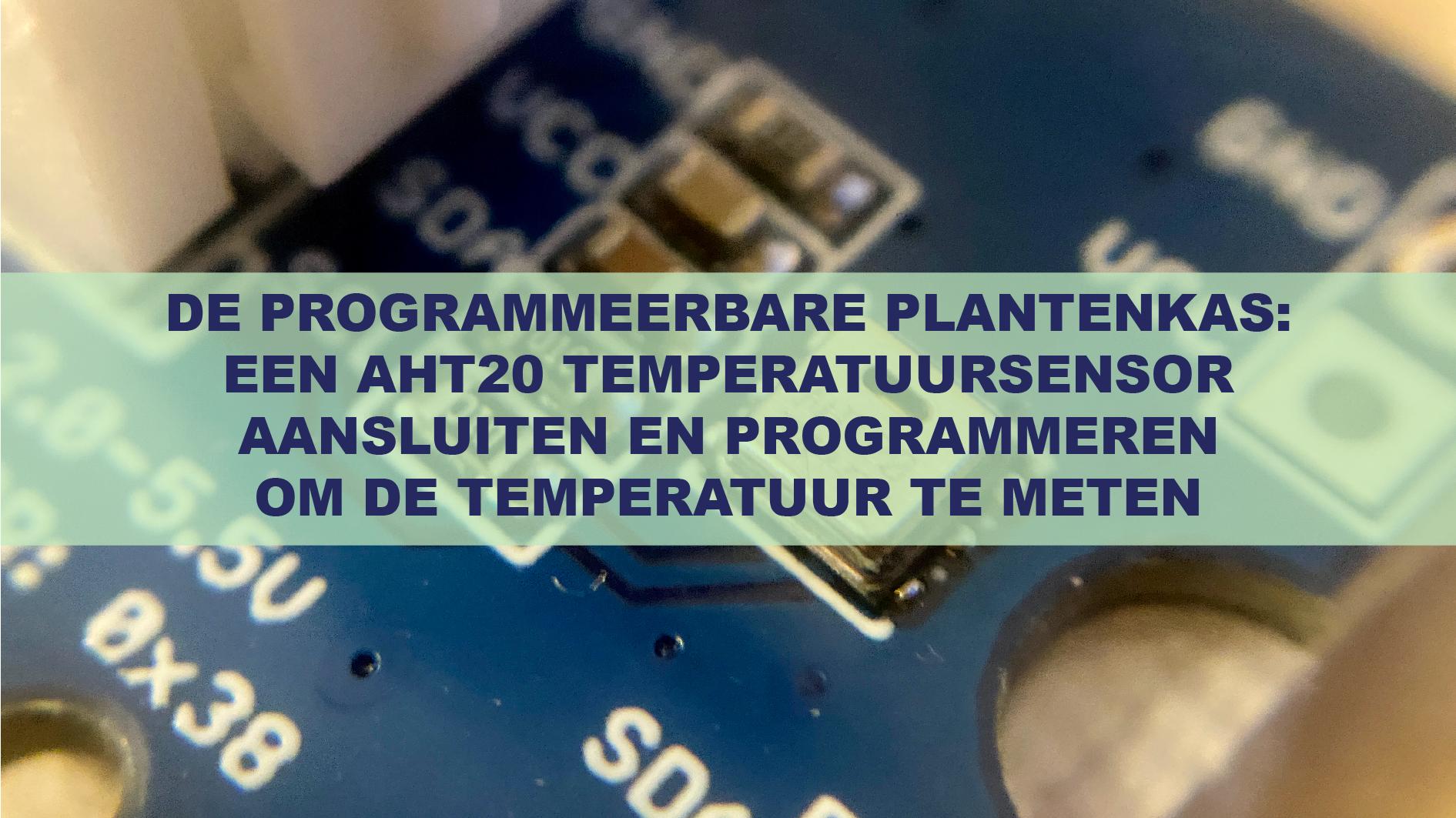De Programmeerbare Plantenkas: Een AHT20 temperatuursensor aansluiten en programmeren om de temperatuur te meten