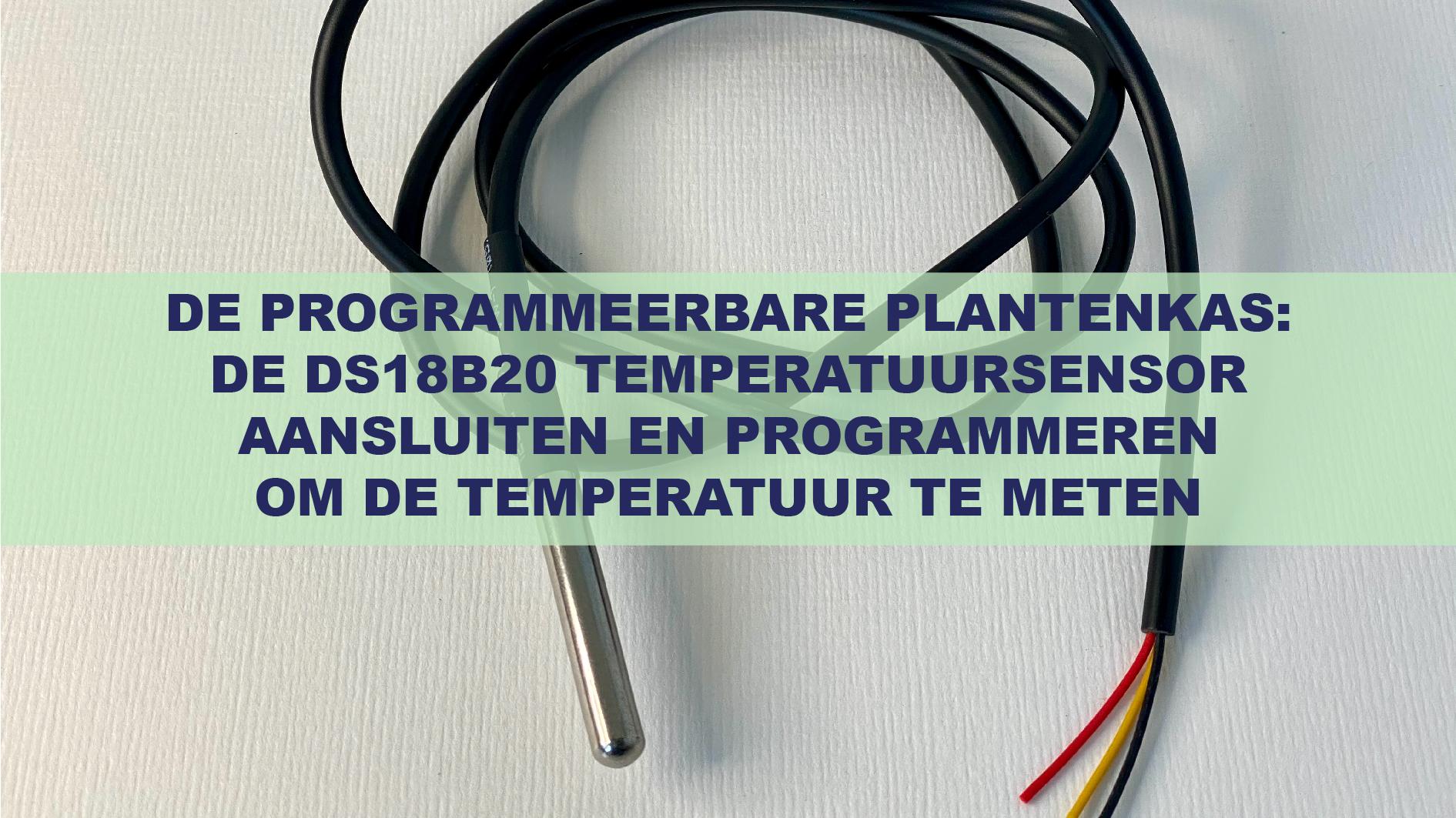 De Programmeerbare Plantenkas: De DS18B20 temperatuursensor aansluiten en programmeren om de temperatuur te meten