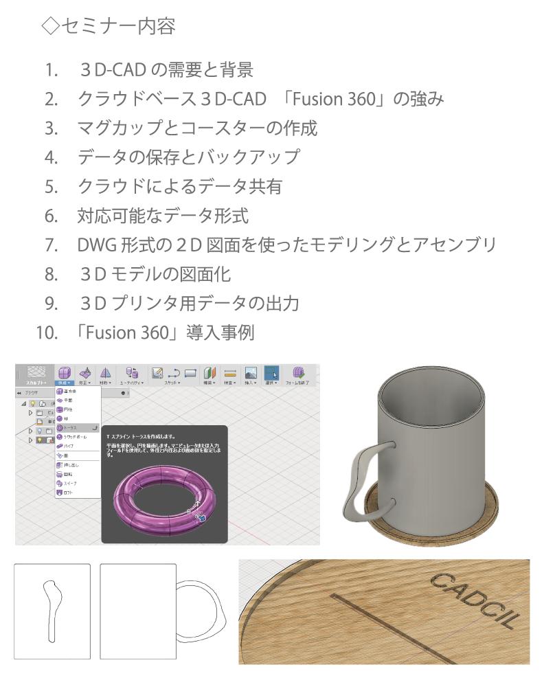 3D-CADの需要と背景、クラウドベース3D-CAD「Fusion 360」の強み、マグカップとコースターの作成、データの保存とバックアップ、クラウドによるデータ共有、対応可能なデータ形式、図面を使ったモデリングとアセンブリ、3Dモデルの図面化、3Dプリンタ用データの出力