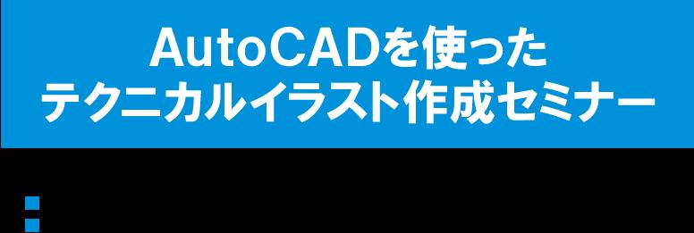 AutoCADを使ったテクニカルイラスト作成セミナー 2020年11月7日(土)13:00~17:00 会場:NOMYC(国立オリンピック記念青少年総合センター) 主催:日本ビジュアルコミュニケーション協会(JAVC)