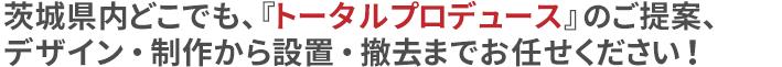 茨城県内どこでも、『トータルプロデュース』のご提案、 デザイン・制作から設置・撤去までお任せください!