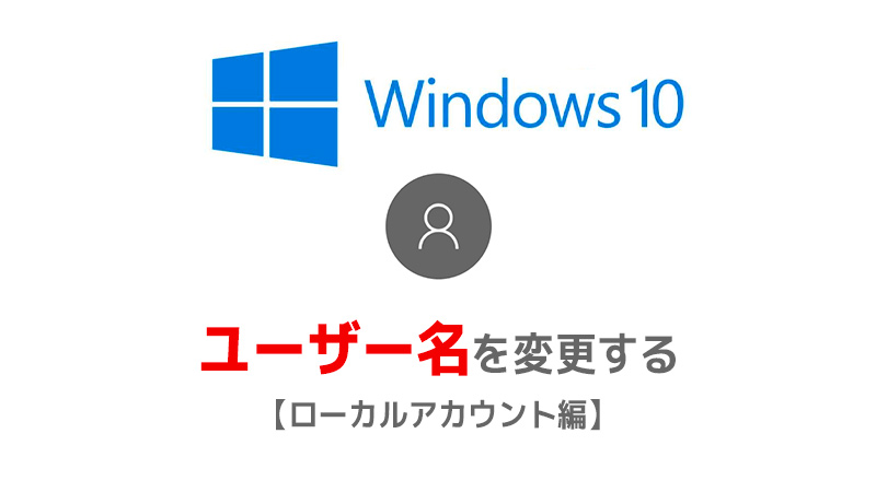 【Windows10】ユーザー名を変更する【ローカルアカウント編】