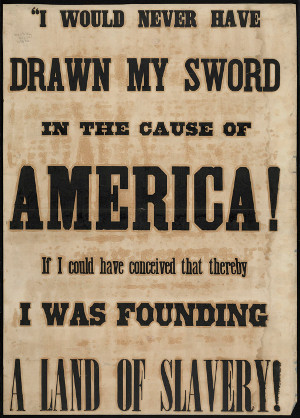 Source: http://commons.wikimedia.org/wiki/File:%E2%80%9CI_would_never_have_drawn_my_sword _in_the_cause_of_America!_If_I_could_have_conceived_that_thereby_I_was_founding_a_land_of_slavery!_%287645380124%29.jpg