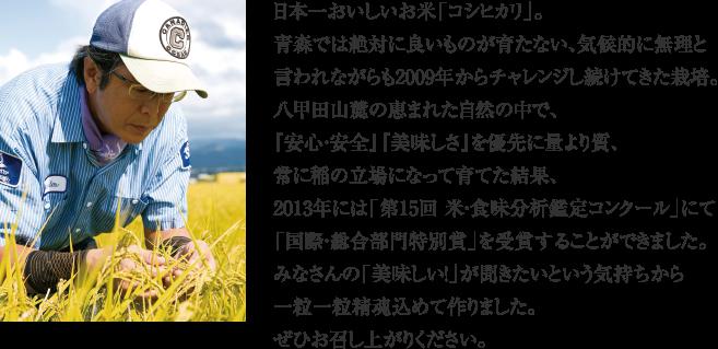 日本一おいしいお米「コシヒカリ」。青森では絶対に良いものが育たない、気候的に無理と言われながらも2009年からチャレンジし続けてきた栽培。八甲田山麓の恵まれた自然の中で、『安心・安全』『美味しさ』を優先に量より質、常に稲の立場になって育てた結果、2013年には「第15回 米・食味分析鑑定コンクール」にて「国際・総合部門特別優秀賞」を受賞することができました。みなさんの「美味しい!」が聞きたいという気持ちから一粒一粒精魂込めて作りました。ぜひお召し上がりください。