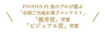 FOODEX内 食のプロが選ぶ 「全国ご当地お菓子コンテスト」 「優秀賞」受賞 「ビジュアル賞」受賞