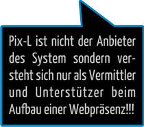 Pix-L ist nicht der Anbieter des System sondern versteht sich nur als Vermittler und Unterstützer beim Aufbau einer Webpräsenz!!!