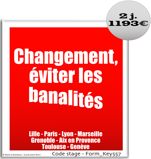 Changement, éviter les banalités, changement, accompagnement, conduite, transformation, organisation, management, rh, talent management, Formation professionnelle Inter / intra entreprise - Back in business - Good sense first !