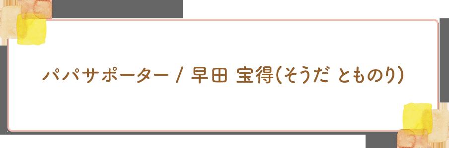 パパサポーター早田 宝得(そうだ とものり)のタイトル画像
