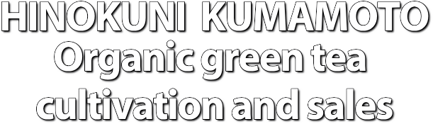 HINOKUNI  KUMAMOTO Organic green tea  cultivation and sales