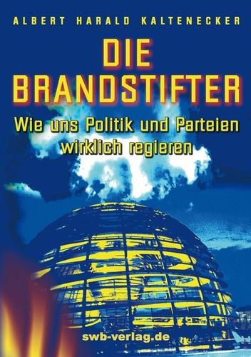 Buch: DIE BRANDSTIFTER – Wie uns Politik und Parteien wirklich regieren