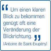 """""""Um einen klaren Blick zu bekommen genügt oft eine Veränderung der Blickrichtung."""" (Antoine de Saint-Exupéry)"""