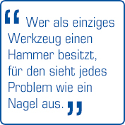 """""""Wer als einziges Werkzeug einen Hammer besitzt,  für den ist jedes Problem wie ein Nagel"""""""