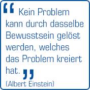 """""""Kein Problem kann durch dasselbe Bewusstsein gelöst werden, welches das Problem kreiert hat.""""  (Albert Einstein)"""