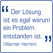"""""""Der Lösung ist es egal warum ein Problem entstanden ist!"""" (Werner Herren)"""
