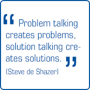 """Problem talking creates problems, solution talking creates solutions"" (Steve de Shazer)"