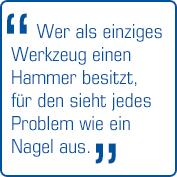 """""""Wer als einziges Werkzeug einen Hammer besitzt, für den sieht jedes Problem wie ein Nagel aus!"""" (Paul Watzlawick)"""