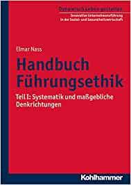 Handbuch Führungsethik: Teil I: Systematik und maßgebliche Denkrichtungen: Teil I: Systematik Und Massgebliche Denkrichtungen